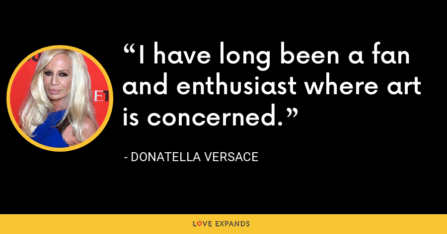 I have long been a fan and enthusiast where art is concerned. - Donatella Versace