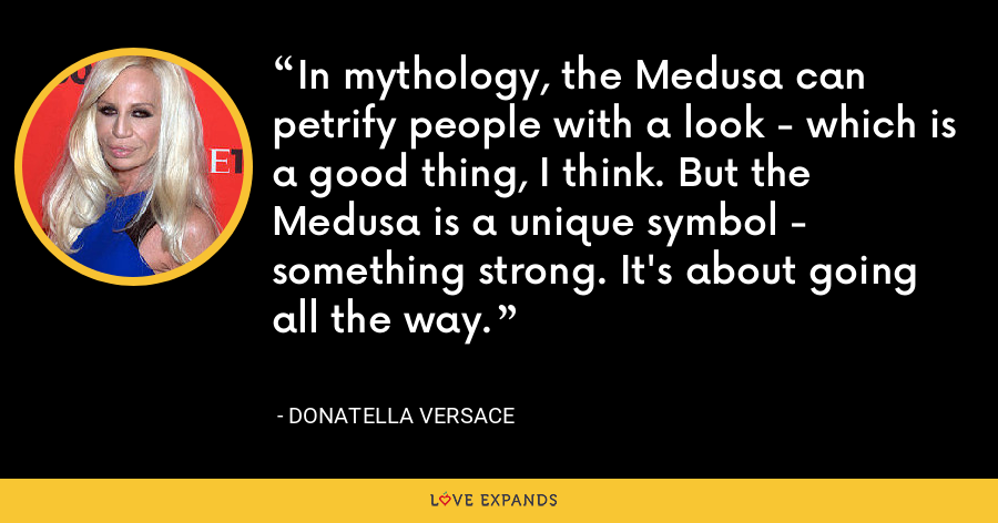 In mythology, the Medusa can petrify people with a look - which is a good thing, I think. But the Medusa is a unique symbol - something strong. It's about going all the way. - Donatella Versace