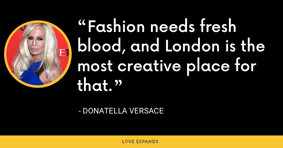 Fashion needs fresh blood, and London is the most creative place for that. - Donatella Versace