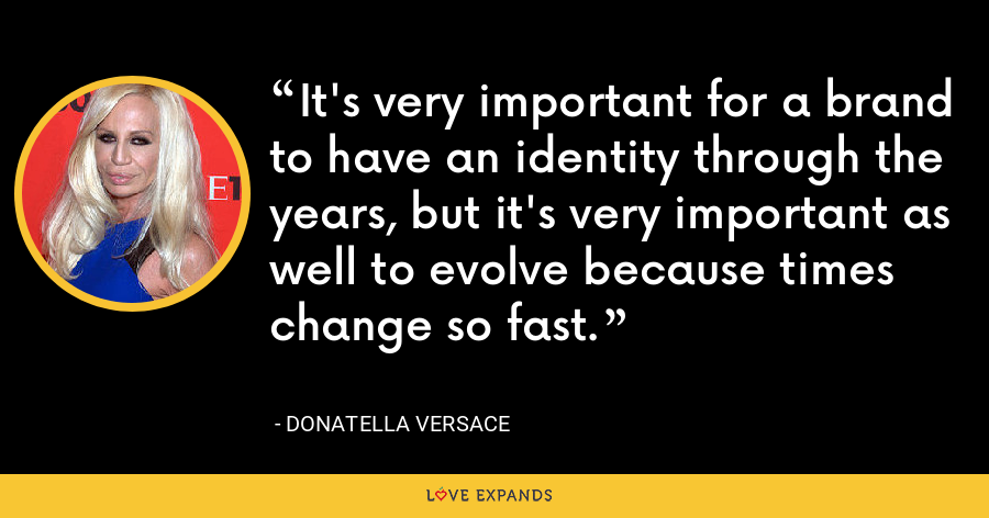 It's very important for a brand to have an identity through the years, but it's very important as well to evolve because times change so fast. - Donatella Versace