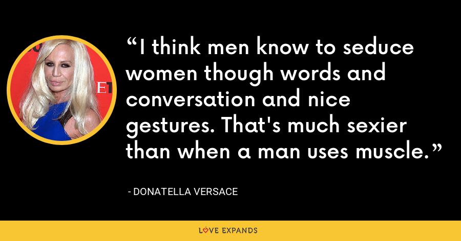 I think men know to seduce women though words and conversation and nice gestures. That's much sexier than when a man uses muscle. - Donatella Versace
