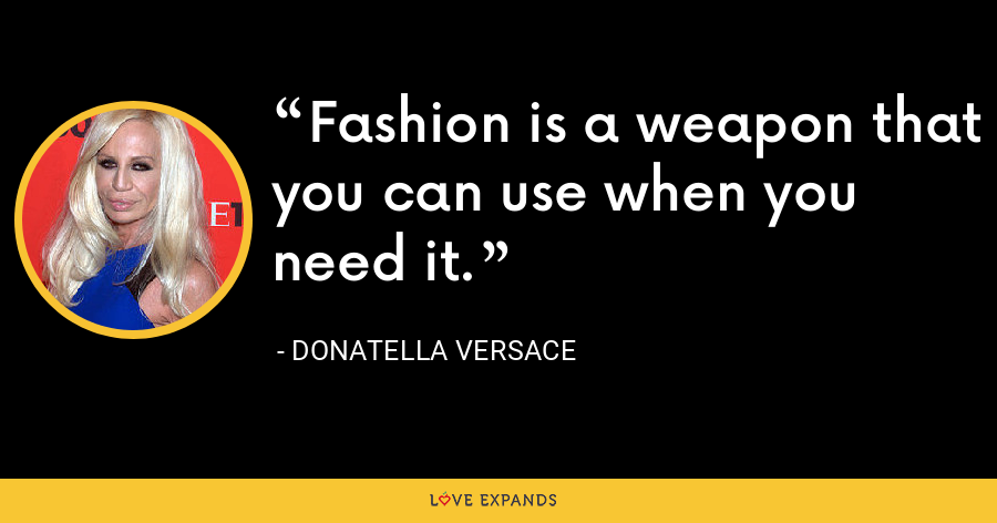 Fashion is a weapon that you can use when you need it. - Donatella Versace