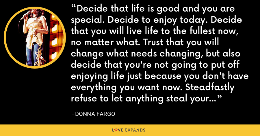 Decide that life is good and you are special. Decide to enjoy today. Decide that you will live life to the fullest now, no matter what. Trust that you will change what needs changing, but also decide that you're not going to put off enjoying life just because you don't have everything you want now. Steadfastly refuse to let anything steal your joy. Choose to be happy...and you will be. - Donna Fargo