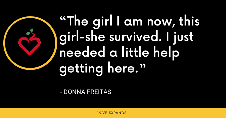 The girl I am now, this girl-she survived. I just needed a little help getting here. - Donna Freitas