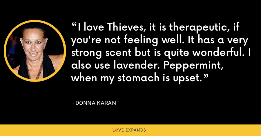 I love Thieves, it is therapeutic, if you're not feeling well. It has a very strong scent but is quite wonderful. I also use lavender. Peppermint, when my stomach is upset. - Donna Karan