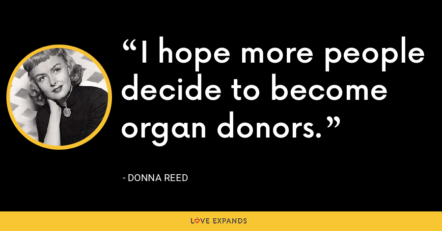 I hope more people decide to become organ donors. - Donna Reed
