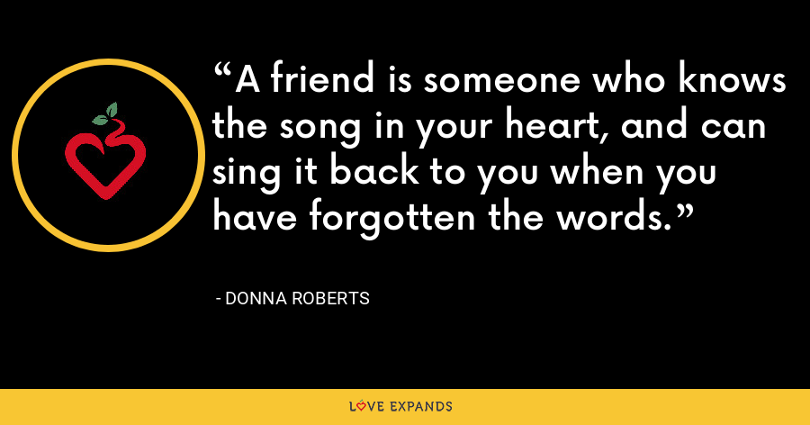 A friend is someone who knows the song in your heart, and can sing it back to you when you have forgotten the words. - Donna Roberts