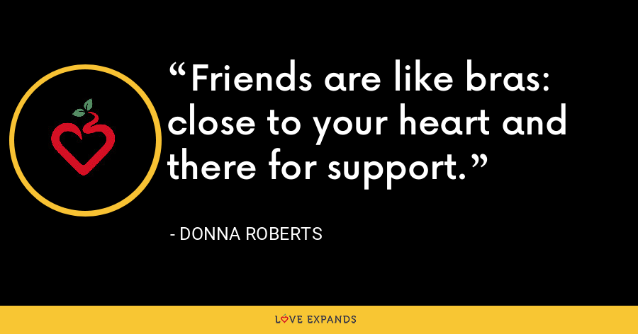 Friends are like bras: close to your heart and there for support. - Donna Roberts