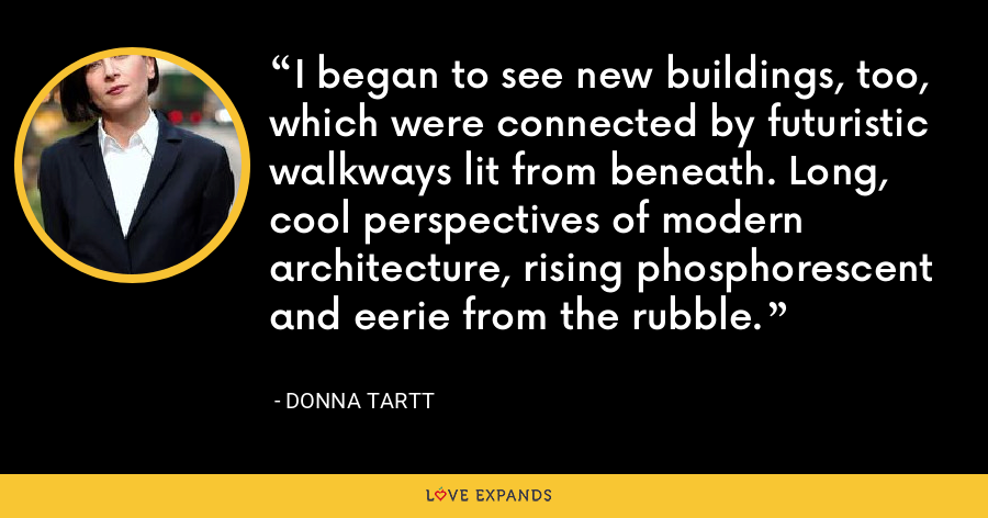 I began to see new buildings, too, which were connected by futuristic walkways lit from beneath. Long, cool perspectives of modern architecture, rising phosphorescent and eerie from the rubble. - Donna Tartt
