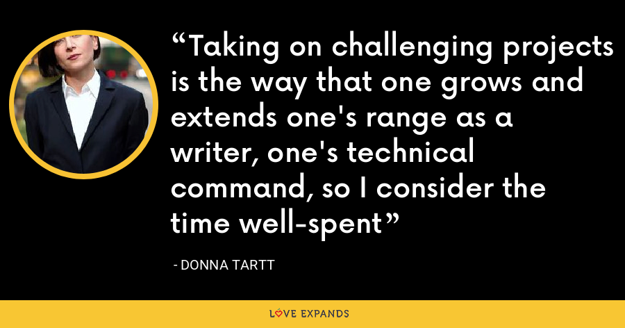 Taking on challenging projects is the way that one grows and extends one's range as a writer, one's technical command, so I consider the time well-spent - Donna Tartt