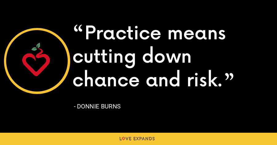 Practice means cutting down chance and risk. - Donnie Burns