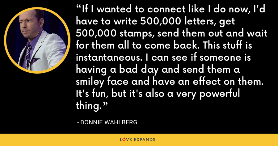 If I wanted to connect like I do now, I'd have to write 500,000 letters, get 500,000 stamps, send them out and wait for them all to come back. This stuff is instantaneous. I can see if someone is having a bad day and send them a smiley face and have an effect on them. It's fun, but it's also a very powerful thing. - Donnie Wahlberg