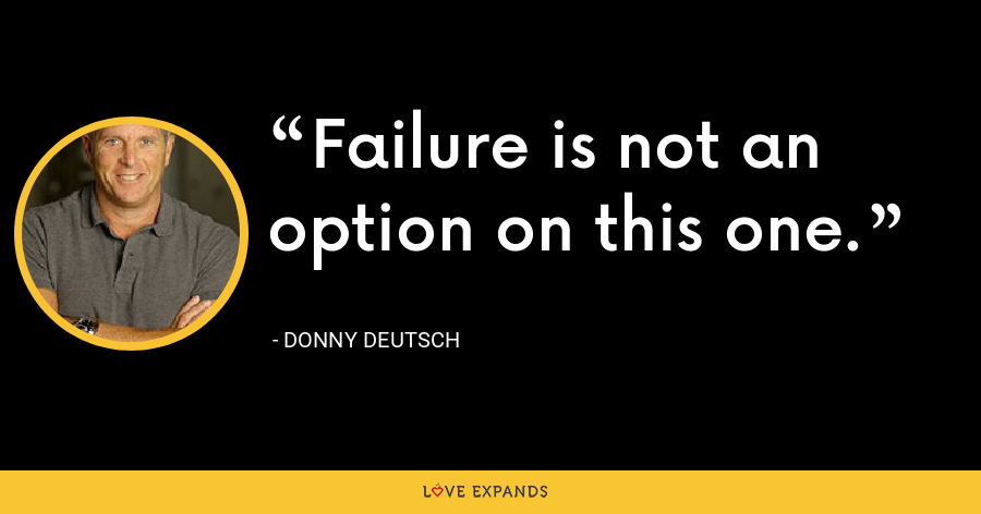 Failure is not an option on this one. - Donny Deutsch