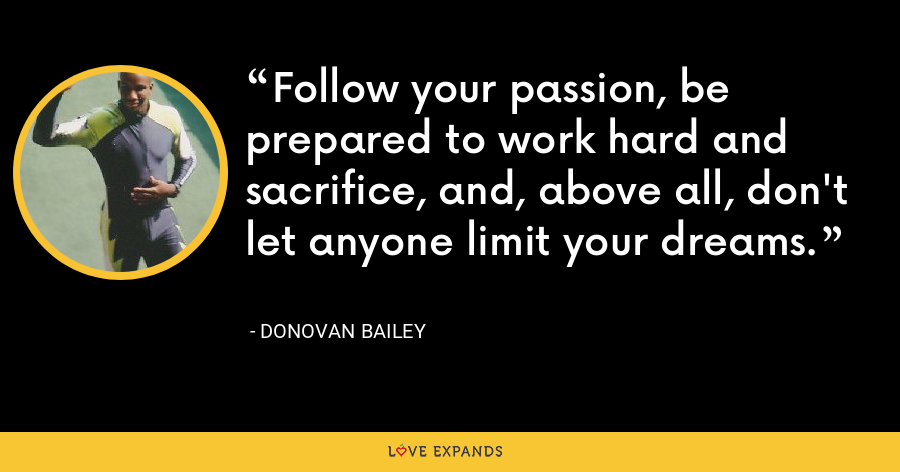Follow your passion, be prepared to work hard and sacrifice, and, above all, don't let anyone limit your dreams. - Donovan Bailey