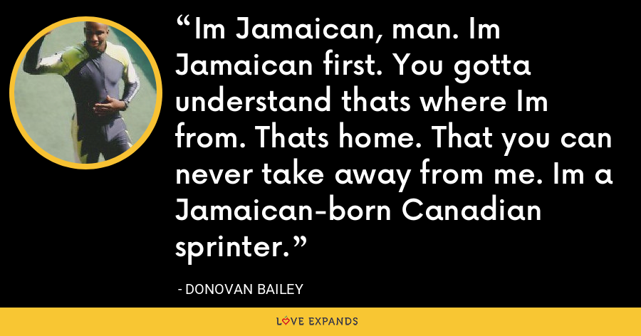 Im Jamaican, man. Im Jamaican first. You gotta understand thats where Im from. Thats home. That you can never take away from me. Im a Jamaican-born Canadian sprinter. - Donovan Bailey