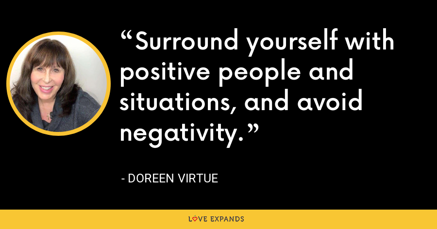 Surround yourself with positive people and situations, and avoid negativity. - Doreen Virtue