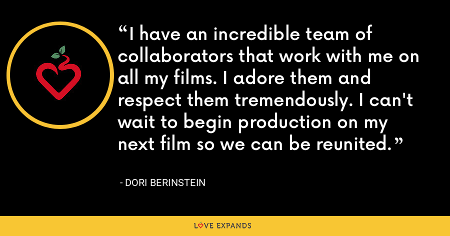 I have an incredible team of collaborators that work with me on all my films. I adore them and respect them tremendously. I can't wait to begin production on my next film so we can be reunited. - Dori Berinstein