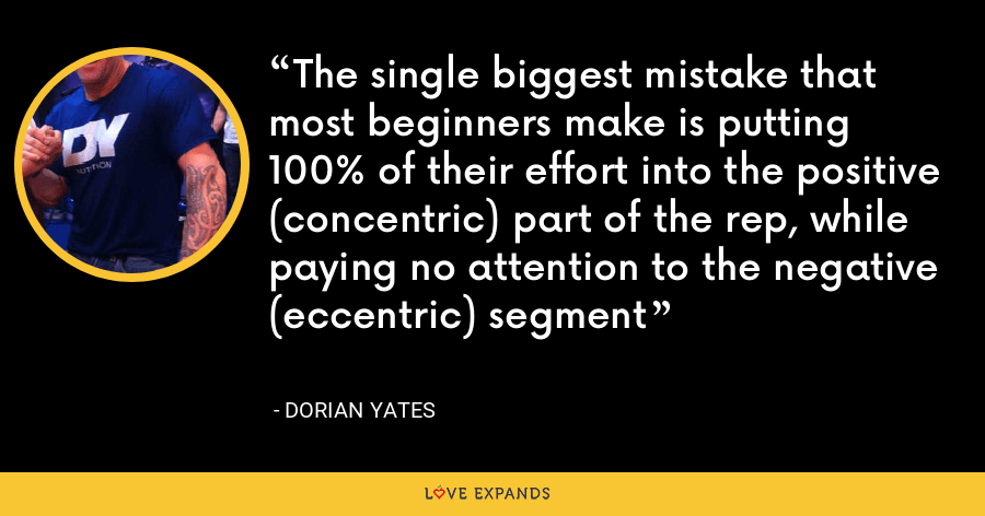 The single biggest mistake that most beginners make is putting 100% of their effort into the positive (concentric) part of the rep, while paying no attention to the negative (eccentric) segment - Dorian Yates