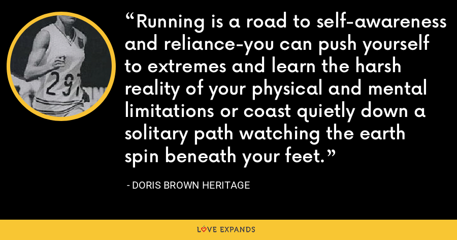 Running is a road to self-awareness and reliance-you can push yourself to extremes and learn the harsh reality of your physical and mental limitations or coast quietly down a solitary path watching the earth spin beneath your feet. - Doris Brown Heritage