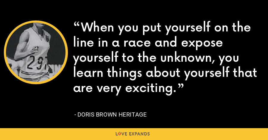 When you put yourself on the line in a race and expose yourself to the unknown, you learn things about yourself that are very exciting. - Doris Brown Heritage