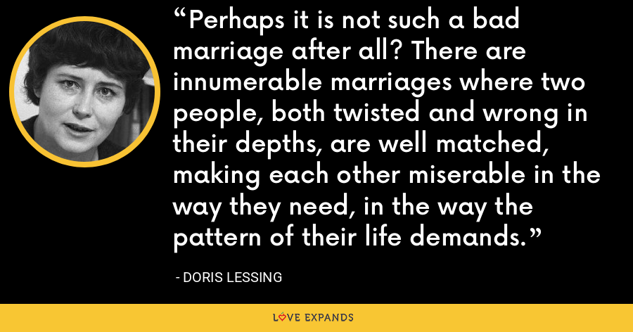 Perhaps it is not such a bad marriage after all? There are innumerable marriages where two people, both twisted and wrong in their depths, are well matched, making each other miserable in the way they need, in the way the pattern of their life demands. - Doris Lessing