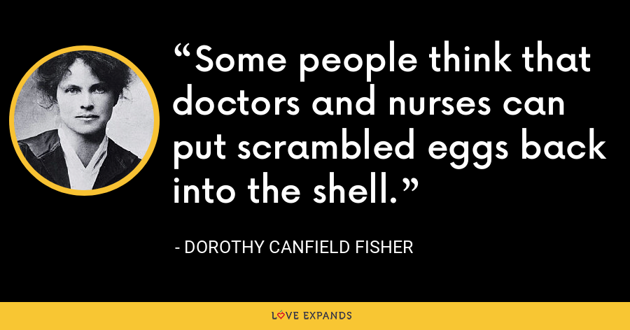Some people think that doctors and nurses can put scrambled eggs back into the shell. - Dorothy Canfield Fisher