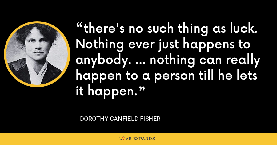 there's no such thing as luck. Nothing ever just happens to anybody. ... nothing can really happen to a person till he lets it happen. - Dorothy Canfield Fisher