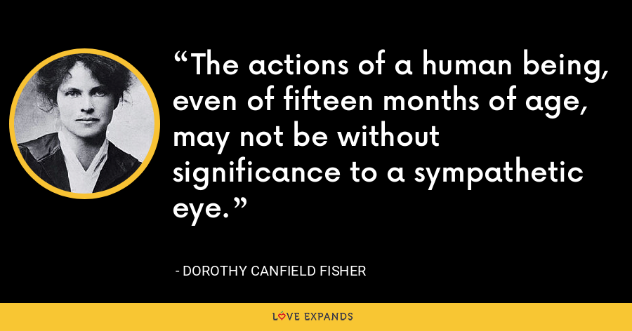 The actions of a human being, even of fifteen months of age, may not be without significance to a sympathetic eye. - Dorothy Canfield Fisher