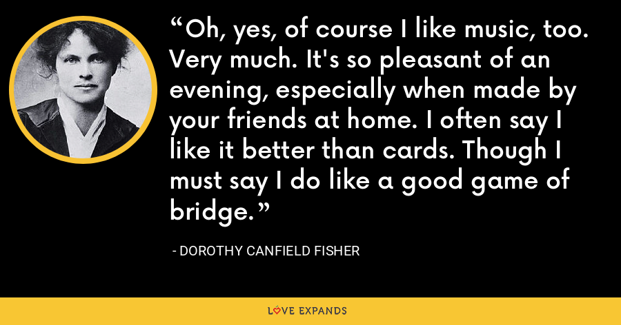 Oh, yes, of course I like music, too. Very much. It's so pleasant of an evening, especially when made by your friends at home. I often say I like it better than cards. Though I must say I do like a good game of bridge. - Dorothy Canfield Fisher