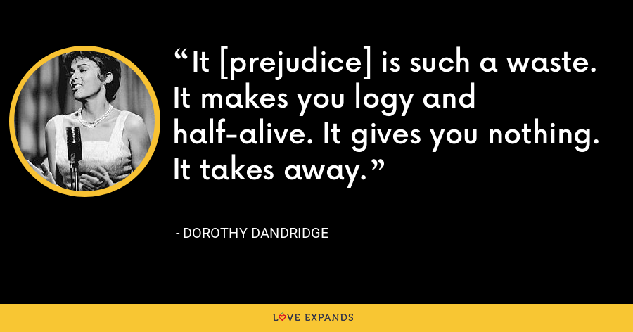 It [prejudice] is such a waste. It makes you logy and half-alive. It gives you nothing. It takes away. - Dorothy Dandridge