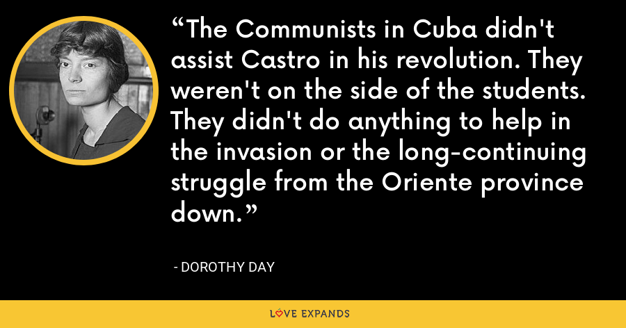 The Communists in Cuba didn't assist Castro in his revolution. They weren't on the side of the students. They didn't do anything to help in the invasion or the long-continuing struggle from the Oriente province down. - Dorothy Day