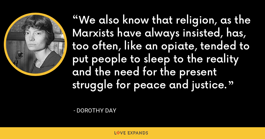 We also know that religion, as the Marxists have always insisted, has, too often, like an opiate, tended to put people to sleep to the reality and the need for the present struggle for peace and justice. - Dorothy Day