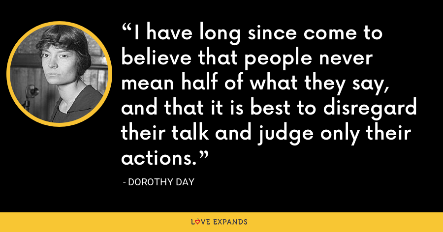 I have long since come to believe that people never mean half of what they say, and that it is best to disregard their talk and judge only their actions. - Dorothy Day