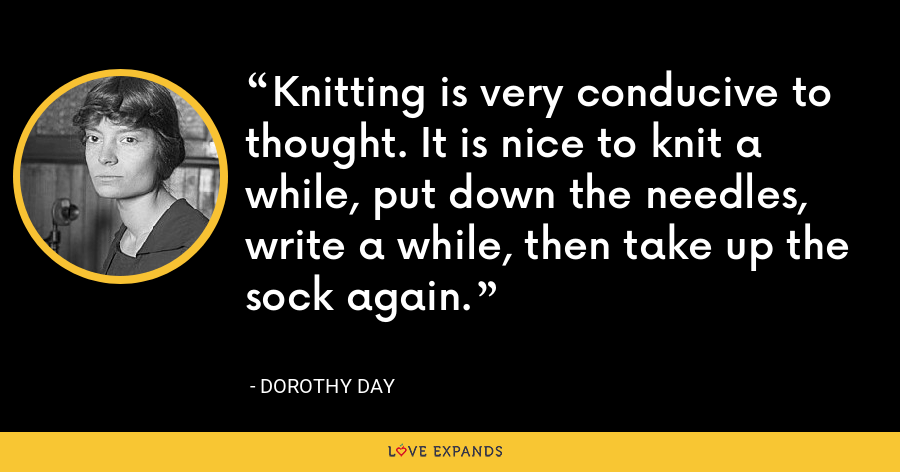 Knitting is very conducive to thought. It is nice to knit a while, put down the needles, write a while, then take up the sock again. - Dorothy Day