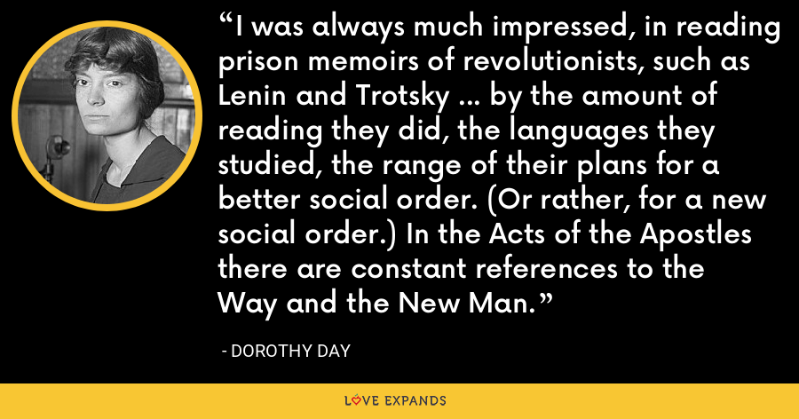 I was always much impressed, in reading prison memoirs of revolutionists, such as Lenin and Trotsky ... by the amount of reading they did, the languages they studied, the range of their plans for a better social order. (Or rather, for a new social order.) In the Acts of the Apostles there are constant references to the Way and the New Man. - Dorothy Day