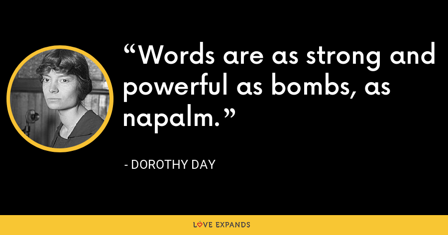 Words are as strong and powerful as bombs, as napalm. - Dorothy Day