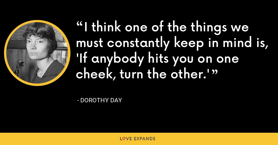 I think one of the things we must constantly keep in mind is, 'If anybody hits you on one cheek, turn the other.' - Dorothy Day