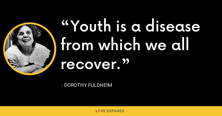 Youth is a disease from which we all recover. - Dorothy Fuldheim