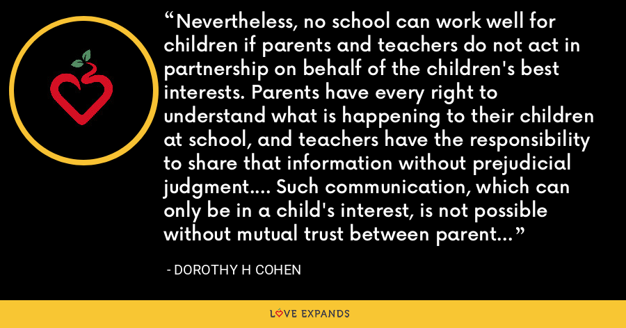 Nevertheless, no school can work well for children if parents and teachers do not act in partnership on behalf of the children's best interests. Parents have every right to understand what is happening to their children at school, and teachers have the responsibility to share that information without prejudicial judgment.... Such communication, which can only be in a child's interest, is not possible without mutual trust between parent and teacher. - Dorothy H Cohen