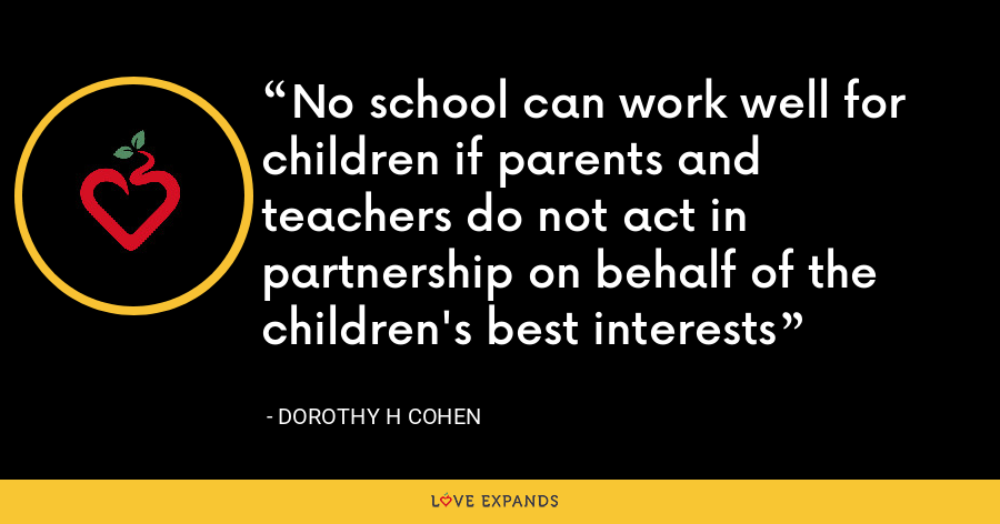 No school can work well for children if parents and teachers do not act in partnership on behalf of the children's best interests - Dorothy H Cohen