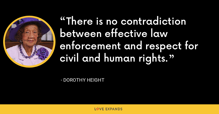 There is no contradiction between effective law enforcement and respect for civil and human rights. - Dorothy Height