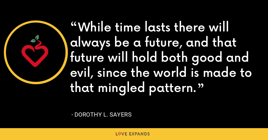 While time lasts there will always be a future, and that future will hold both good and evil, since the world is made to that mingled pattern. - Dorothy L. Sayers