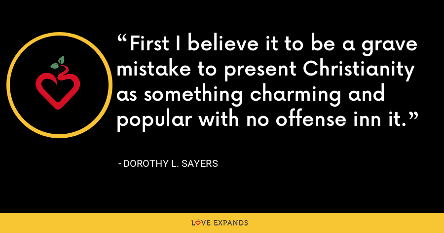 First I believe it to be a grave mistake to present Christianity as something charming and popular with no offense inn it. - Dorothy L. Sayers