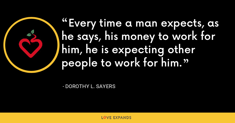 Every time a man expects, as he says, his money to work for him, he is expecting other people to work for him. - Dorothy L. Sayers