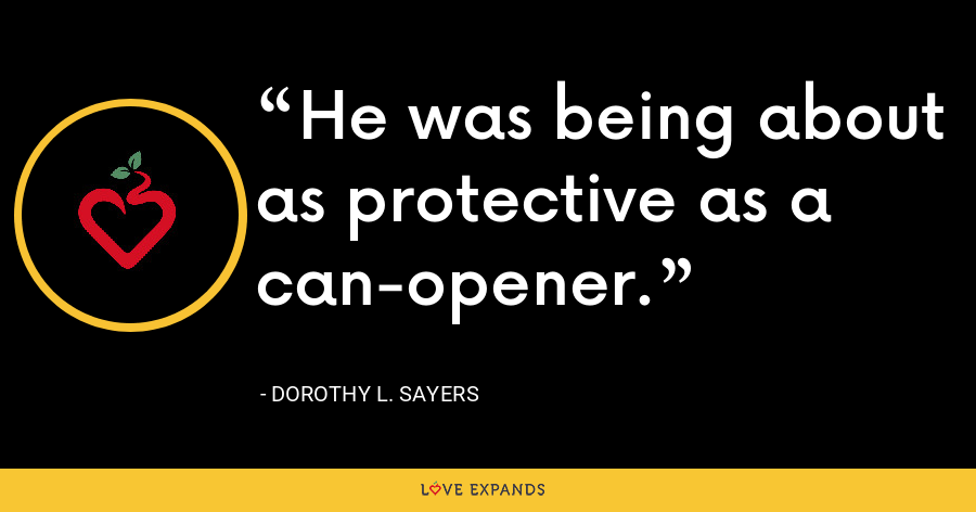 He was being about as protective as a can-opener. - Dorothy L. Sayers