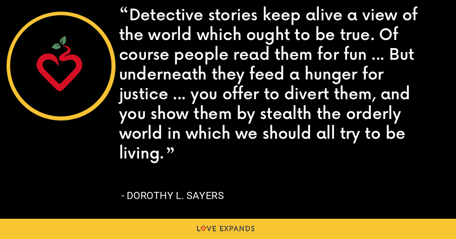 Detective stories keep alive a view of the world which ought to be true. Of course people read them for fun ... But underneath they feed a hunger for justice ... you offer to divert them, and you show them by stealth the orderly world in which we should all try to be living. - Dorothy L. Sayers