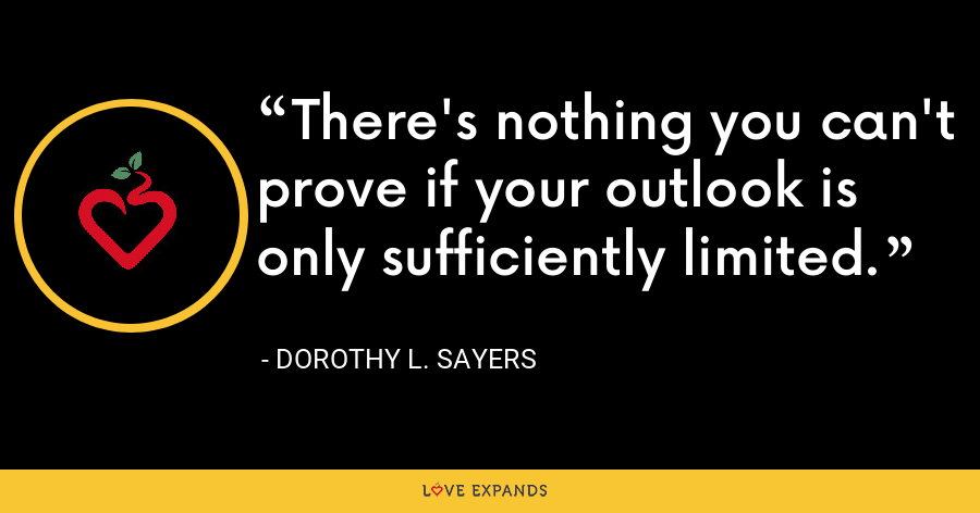 There's nothing you can't prove if your outlook is only sufficiently limited. - Dorothy L. Sayers