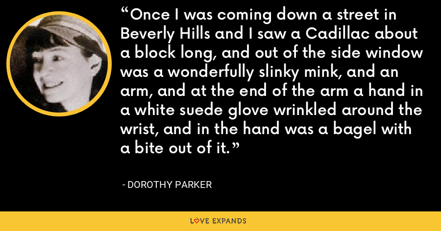 Once I was coming down a street in Beverly Hills and I saw a Cadillac about a block long, and out of the side window was a wonderfully slinky mink, and an arm, and at the end of the arm a hand in a white suede glove wrinkled around the wrist, and in the hand was a bagel with a bite out of it. - Dorothy Parker