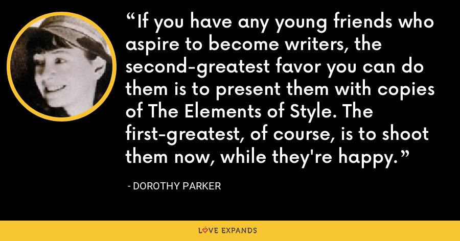 If you have any young friends who aspire to become writers, the second-greatest favor you can do them is to present them with copies of The Elements of Style. The first-greatest, of course, is to shoot them now, while they're happy. - Dorothy Parker