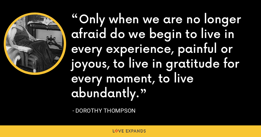 Only when we are no longer afraid do we begin to live in every experience, painful or joyous, to live in gratitude for every moment, to live abundantly. - Dorothy Thompson